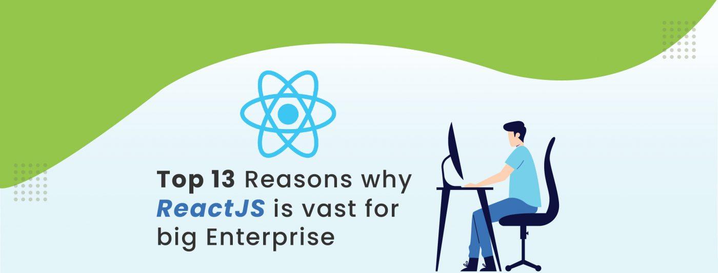 13 Reasons why ReactJS is vast for Big Enterprise